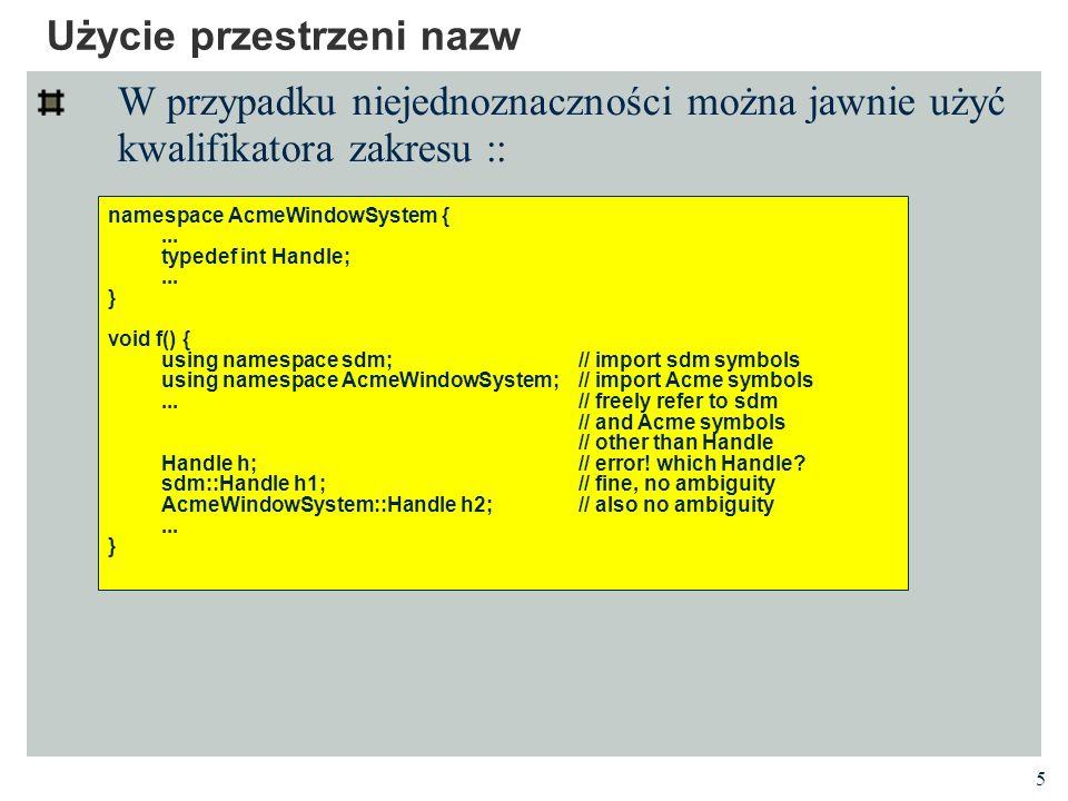 5 Użycie przestrzeni nazw W przypadku niejednoznaczności można jawnie użyć kwalifikatora zakresu :: namespace AcmeWindowSystem {...