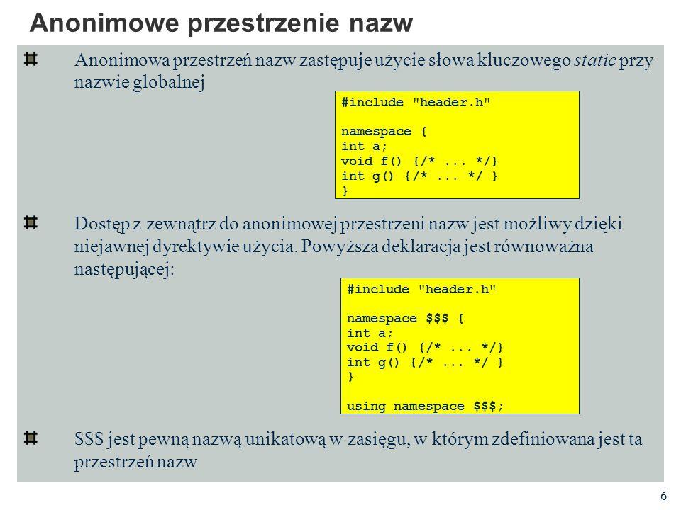 6 Anonimowe przestrzenie nazw Anonimowa przestrzeń nazw zastępuje użycie słowa kluczowego static przy nazwie globalnej Dostęp z zewnątrz do anonimowej przestrzeni nazw jest możliwy dzięki niejawnej dyrektywie użycia.