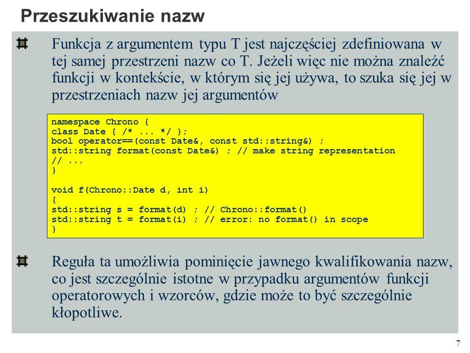 7 Przeszukiwanie nazw Funkcja z argumentem typu T jest najczęściej zdefiniowana w tej samej przestrzeni nazw co T.