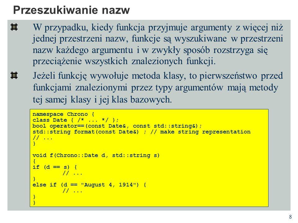 8 Przeszukiwanie nazw W przypadku, kiedy funkcja przyjmuje argumenty z więcej niż jednej przestrzeni nazw, funkcje są wyszukiwane w przestrzeni nazw każdego argumentu i w zwykły sposób rozstrzyga się przeciążenie wszystkich znalezionych funkcji.