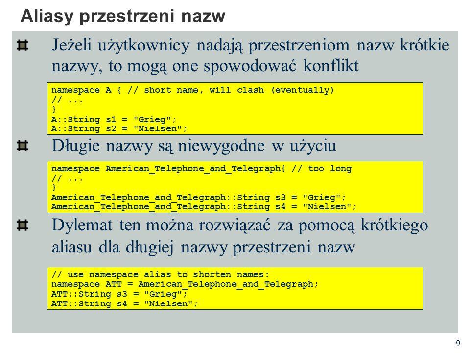 9 Aliasy przestrzeni nazw Jeżeli użytkownicy nadają przestrzeniom nazw krótkie nazwy, to mogą one spowodować konflikt Długie nazwy są niewygodne w użyciu Dylemat ten można rozwiązać za pomocą krótkiego aliasu dla długiej nazwy przestrzeni nazw namespace A { // short name, will clash (eventually) //...