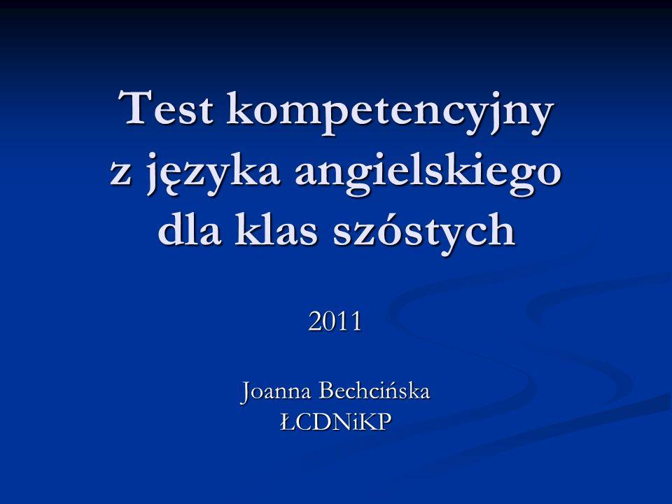 Test kompetencyjny z języka angielskiego dla klas szóstych 2011 Joanna Bechcińska ŁCDNiKP