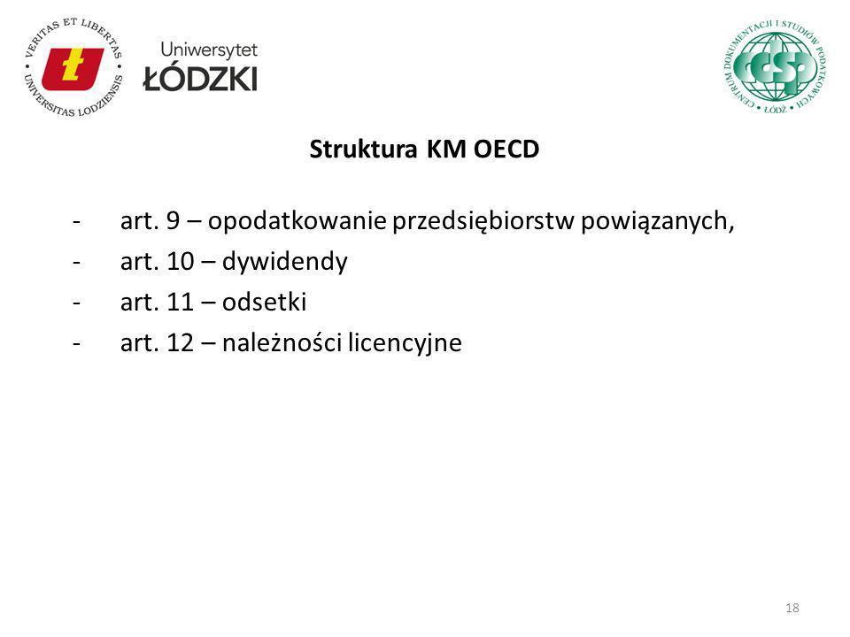 -art. 9 – opodatkowanie przedsiębiorstw powiązanych, -art. 10 – dywidendy -art. 11 – odsetki -art. 12 – należności licencyjne Struktura KM OECD 18