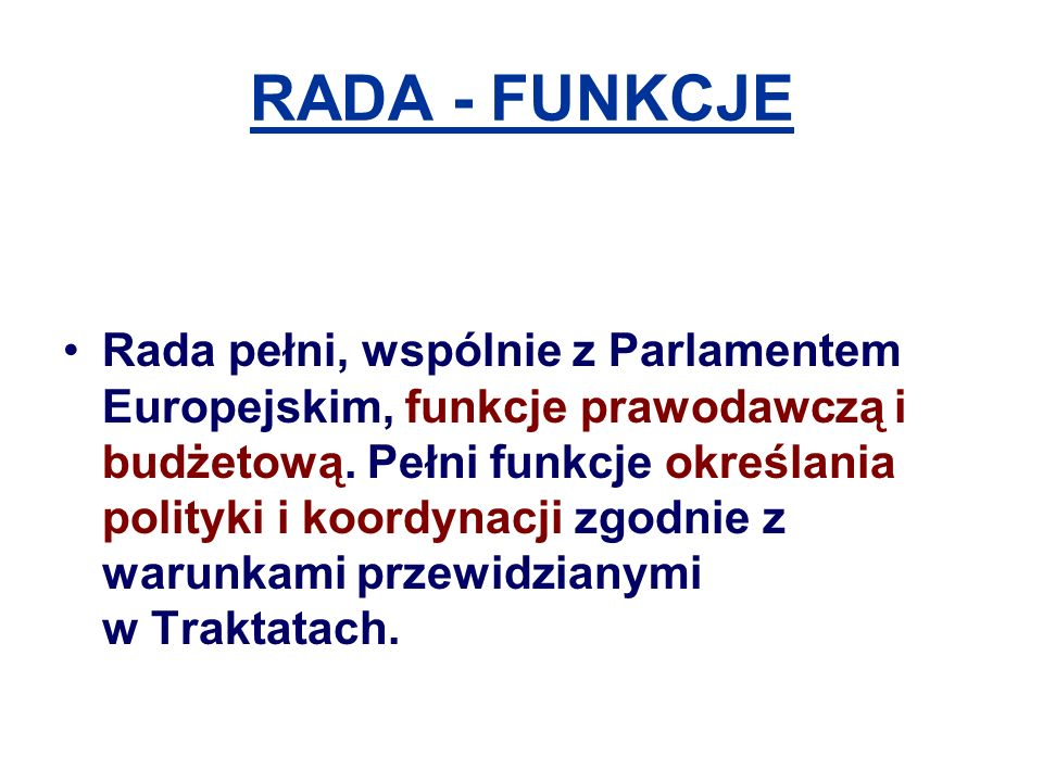 RADA - FUNKCJE Rada pełni, wspólnie z Parlamentem Europejskim, funkcje prawodawczą i budżetową.