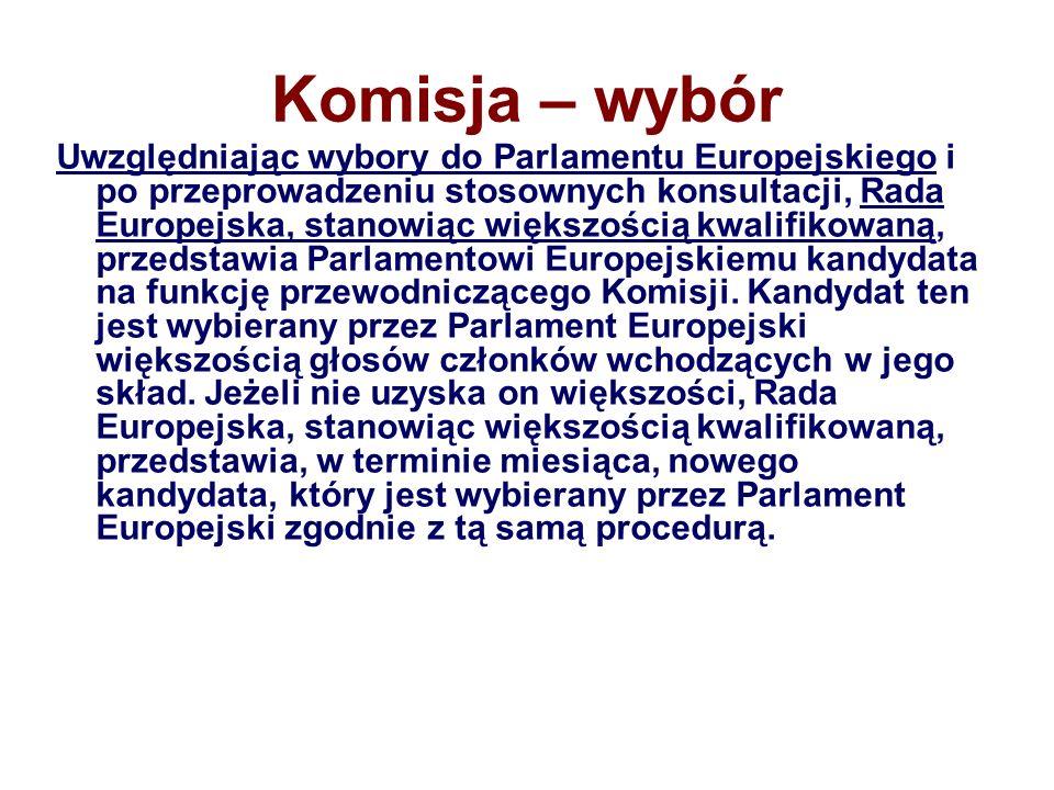 Komisja – wybór Uwzględniając wybory do Parlamentu Europejskiego i po przeprowadzeniu stosownych konsultacji, Rada Europejska, stanowiąc większością kwalifikowaną, przedstawia Parlamentowi Europejskiemu kandydata na funkcję przewodniczącego Komisji.