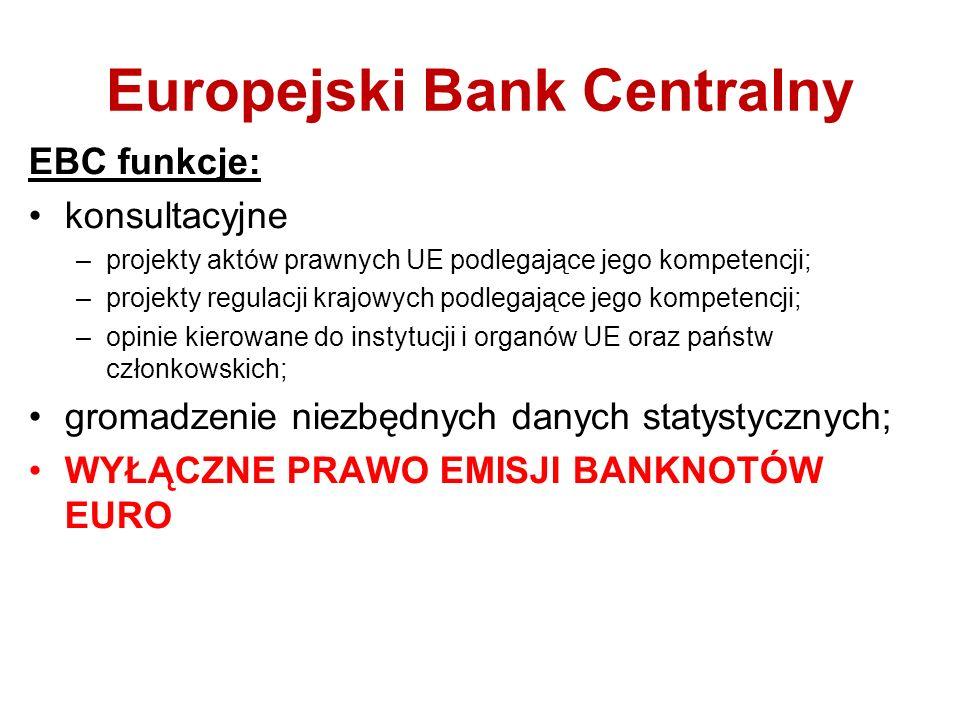 Europejski Bank Centralny EBC funkcje: konsultacyjne –projekty aktów prawnych UE podlegające jego kompetencji; –projekty regulacji krajowych podlegające jego kompetencji; –opinie kierowane do instytucji i organów UE oraz państw członkowskich; gromadzenie niezbędnych danych statystycznych; WYŁĄCZNE PRAWO EMISJI BANKNOTÓW EURO