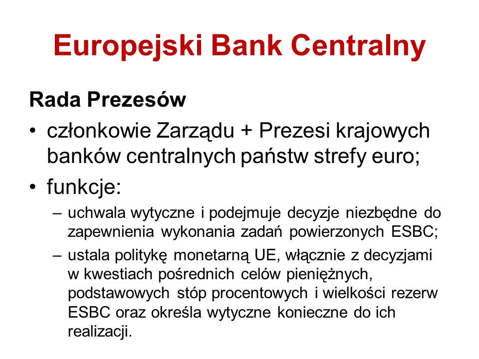 Europejski Bank Centralny Rada Prezesów członkowie Zarządu + Prezesi krajowych banków centralnych państw strefy euro; funkcje: –uchwala wytyczne i podejmuje decyzje niezbędne do zapewnienia wykonania zadań powierzonych ESBC; –ustala politykę monetarną UE, włącznie z decyzjami w kwestiach pośrednich celów pieniężnych, podstawowych stóp procentowych i wielkości rezerw ESBC oraz określa wytyczne konieczne do ich realizacji.