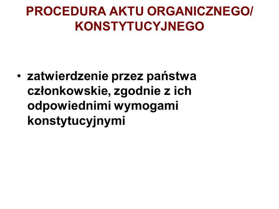 PROCEDURA AKTU ORGANICZNEGO/ KONSTYTUCYJNEGO zatwierdzenie przez państwa członkowskie, zgodnie z ich odpowiednimi wymogami konstytucyjnymi