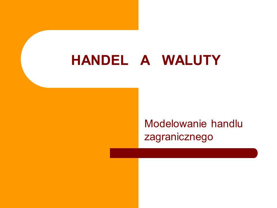 HANDEL A WALUTY Modelowanie handlu zagranicznego