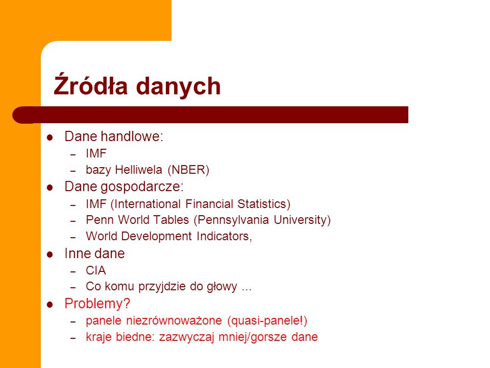 Źródła danych Dane handlowe: – IMF – bazy Helliwela (NBER) Dane gospodarcze: – IMF (International Financial Statistics) – Penn World Tables (Pennsylvania University) – World Development Indicators, Inne dane – CIA – Co komu przyjdzie do głowy...
