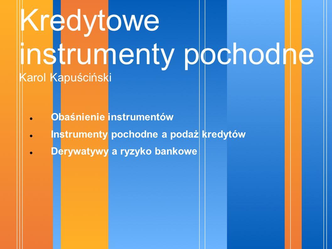 Kredytowe instrumenty pochodne Karol Kapuściński Obaśnienie instrumentów Instrumenty pochodne a podaż kredytów Derywatywy a ryzyko bankowe