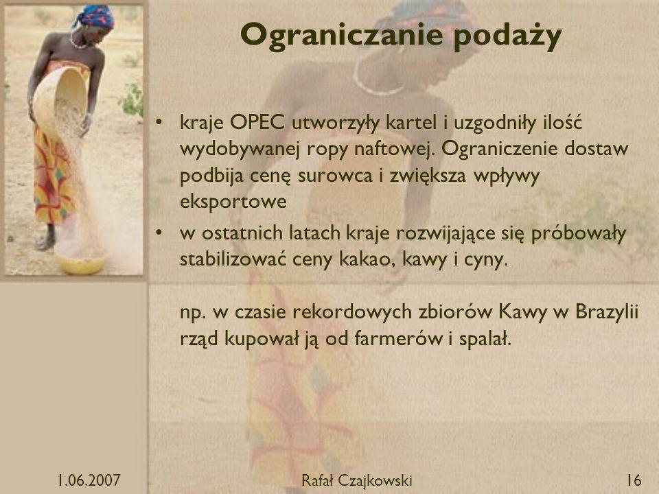 1.06.2007Rafał Czajkowski16 Ograniczanie podaży kraje OPEC utworzyły kartel i uzgodniły ilość wydobywanej ropy naftowej. Ograniczenie dostaw podbija c