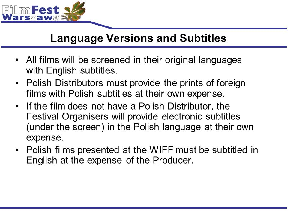 Language Versions and Subtitles All films will be screened in their original languages with English subtitles. Polish Distributors must provide the pr