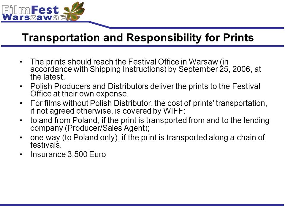 Transportation and Responsibility for Prints The prints should reach the Festival Office in Warsaw (in accordance with Shipping Instructions) by Septe