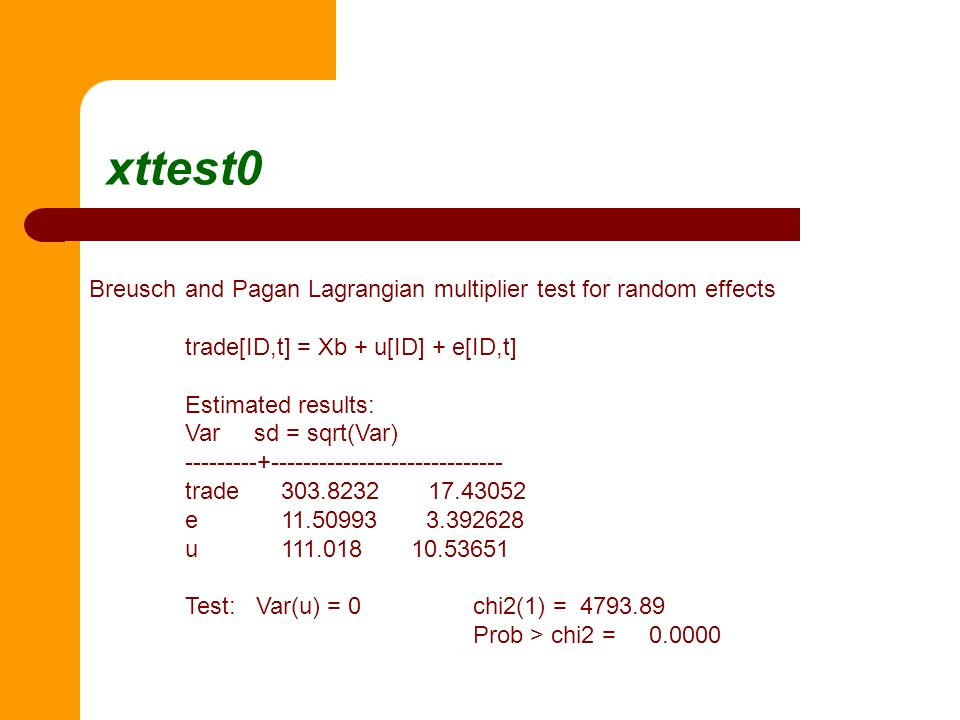 xttest0 Breuschand Pagan Lagrangian multiplier test for random effects trade[ID,t] = Xb + u[ID] + e[ID,t] Estimated results: Var sd = sqrt(Var) ------