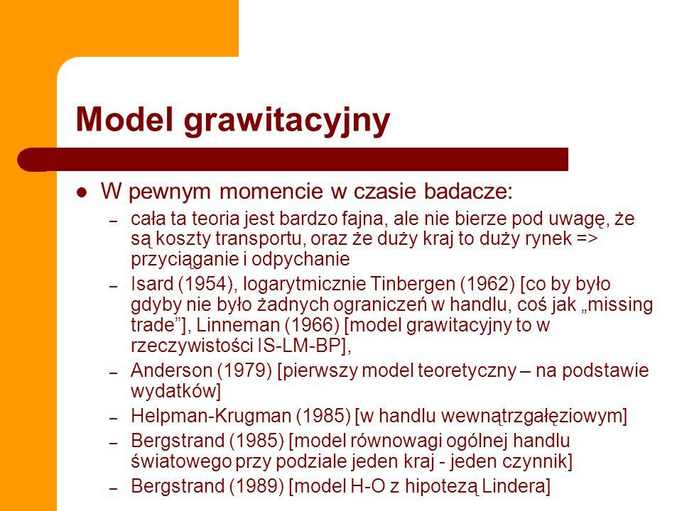 Model grawitacyjny W pewnym momencie w czasie badacze: – cała ta teoria jest bardzo fajna, ale nie bierze pod uwagę, że są koszty transportu, oraz że duży kraj to duży rynek => przyciąganie i odpychanie – Isard (1954), logarytmicznie Tinbergen (1962) [co by było gdyby nie było żadnych ograniczeń w handlu, coś jak missing trade], Linneman (1966) [model grawitacyjny to w rzeczywistości IS-LM-BP], – Anderson (1979) [pierwszy model teoretyczny – na podstawie wydatków] – Helpman-Krugman (1985) [w handlu wewnątrzgałęziowym] – Bergstrand (1985) [model równowagi ogólnej handlu światowego przy podziale jeden kraj - jeden czynnik] – Bergstrand (1989) [model H-O z hipotezą Lindera]