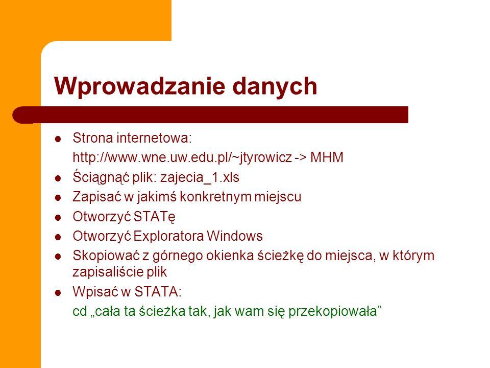 Wprowadzanie danych Strona internetowa: http://www.wne.uw.edu.pl/~jtyrowicz -> MHM Ściągnąć plik: zajecia_1.xls Zapisać w jakimś konkretnym miejscu Otworzyć STATę Otworzyć Exploratora Windows Skopiować z górnego okienka ścieżkę do miejsca, w którym zapisaliście plik Wpisać w STATA: cd cała ta ścieżka tak, jak wam się przekopiowała