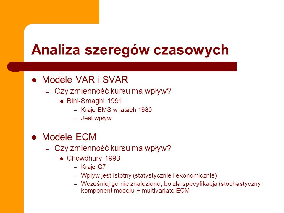 Analiza szeregów czasowych Modele VAR i SVAR – Czy zmienność kursu ma wpływ? Bini-Smaghi 1991 – Kraje EMS w latach 1980 – Jest wpływ Modele ECM – Czy