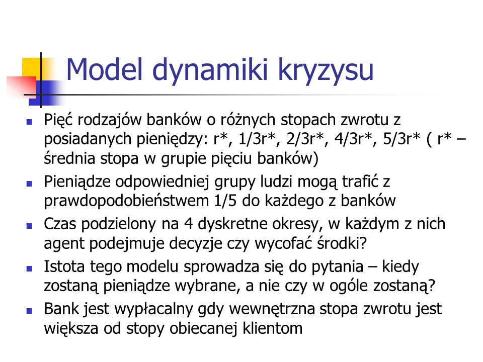 Model dynamiki kryzysu Pięć rodzajów banków o różnych stopach zwrotu z posiadanych pieniędzy: r*, 1/3r*, 2/3r*, 4/3r*, 5/3r* ( r* – średnia stopa w gr