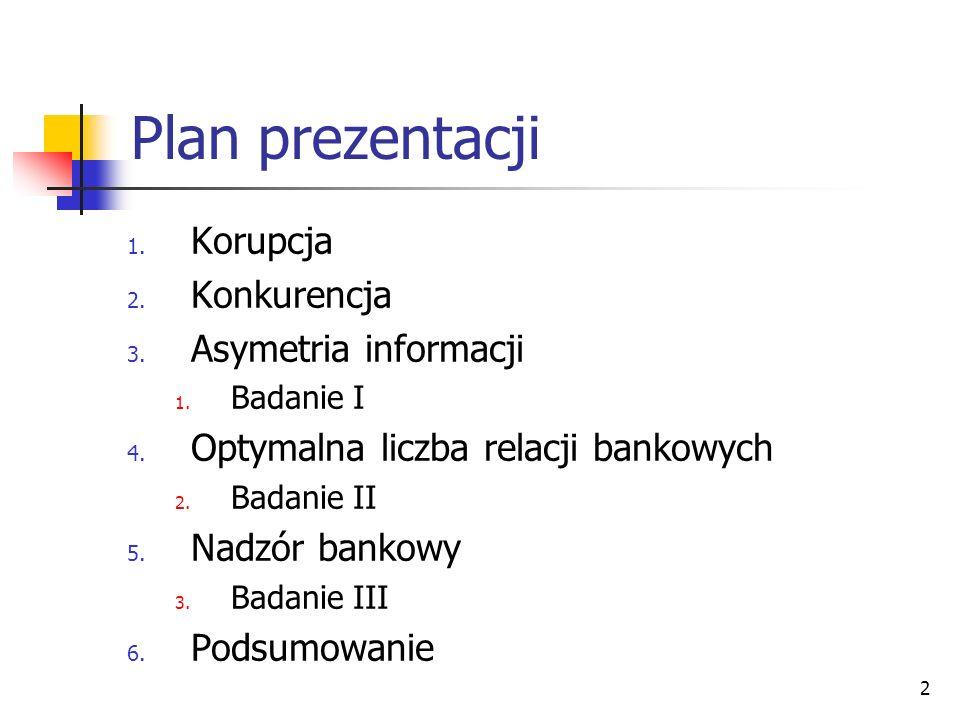 2 Plan prezentacji 1. Korupcja 2. Konkurencja 3. Asymetria informacji 1. Badanie I 4. Optymalna liczba relacji bankowych 2. Badanie II 5. Nadzór banko