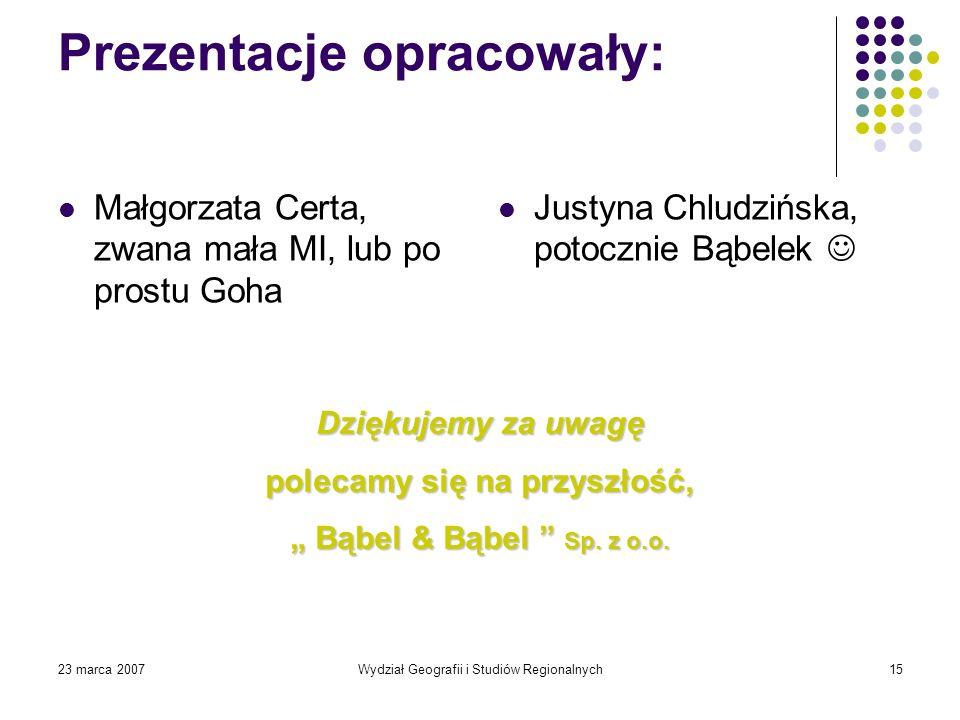 23 marca 2007Wydział Geografii i Studiów Regionalnych15 Prezentacje opracowały: Małgorzata Certa, zwana mała MI, lub po prostu Goha Justyna Chludzińsk