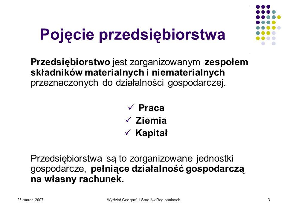23 marca 2007Wydział Geografii i Studiów Regionalnych3 Pojęcie przedsiębiorstwa Przedsiębiorstwo jest zorganizowanym zespołem składników materialnych