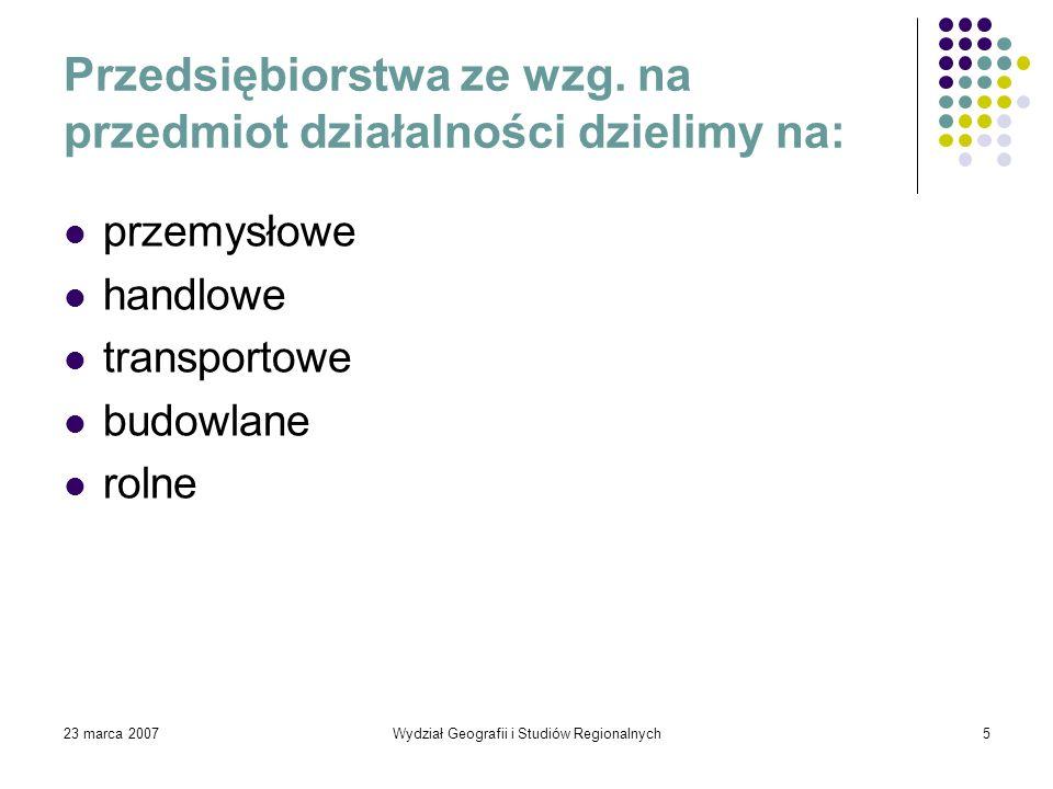 23 marca 2007Wydział Geografii i Studiów Regionalnych5 Przedsiębiorstwa ze wzg. na przedmiot działalności dzielimy na: przemysłowe handlowe transporto