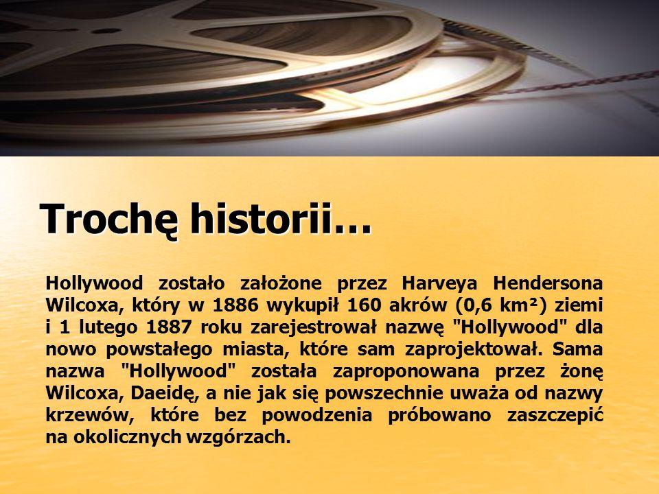 Trochę historii… Hollywood zostało założone przez Harveya Hendersona Wilcoxa, który w 1886 wykupił 160 akrów (0,6 km²) ziemi i 1 lutego 1887 roku zarejestrował nazwę Hollywood dla nowo powstałego miasta, które sam zaprojektował.