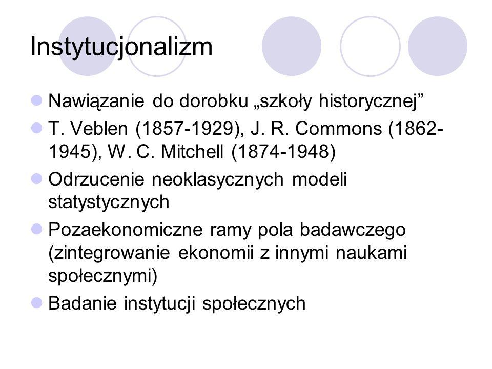 Instytucjonalizm Nawiązanie do dorobku szkoły historycznej T. Veblen (1857-1929), J. R. Commons (1862- 1945), W. C. Mitchell (1874-1948) Odrzucenie ne
