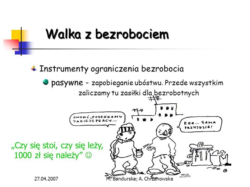 27.04.2007M. Bandurska; A. Chrzanowska Walka z bezrobociem Instrumenty ograniczenia bezrobocia pasywne - zapobieganie ubóstwu. Przede wszystkim zalicz