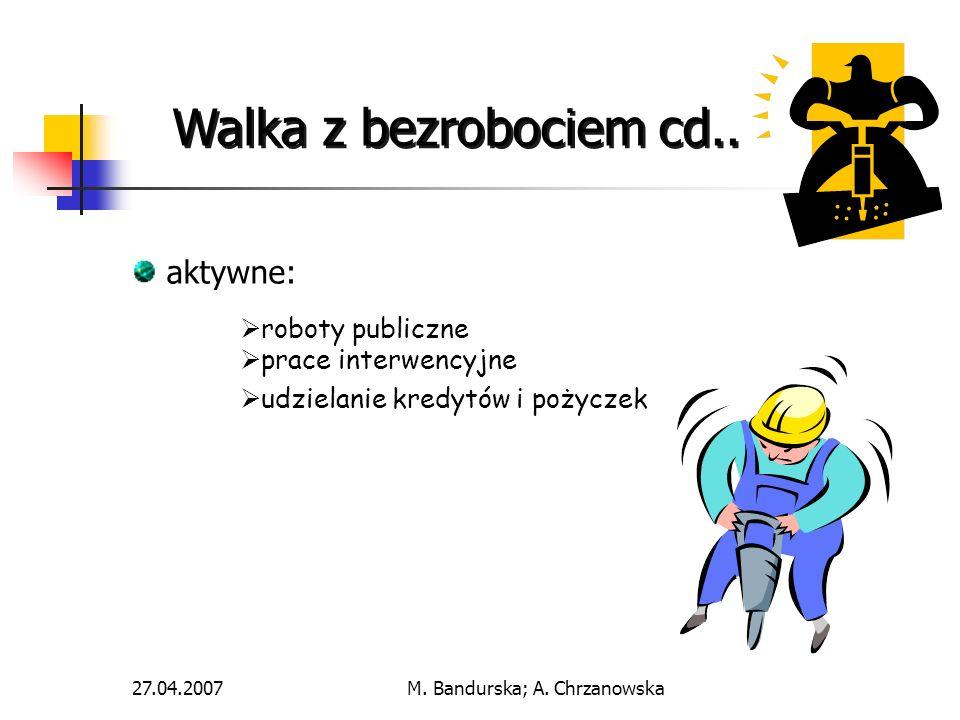 27.04.2007M. Bandurska; A. Chrzanowska aktywne: roboty publiczne prace interwencyjne udzielanie kredytów i pożyczek Walka z bezrobociem cd..