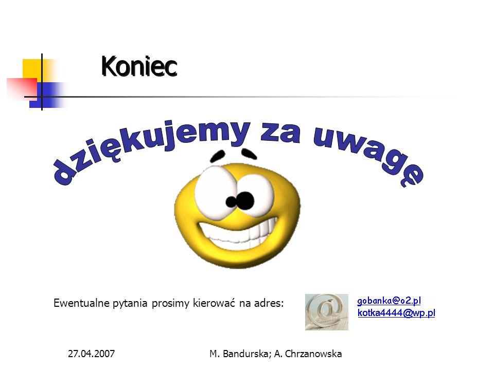 27.04.2007M. Bandurska; A. Chrzanowska Koniec Ewentualne pytania prosimy kierować na adres:
