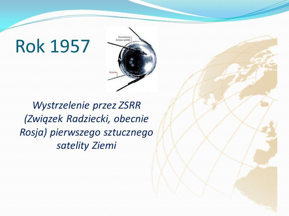 Rok 1957 Wystrzelenie przez ZSRR (Związek Radziecki, obecnie Rosja) pierwszego sztucznego satelity Ziemi