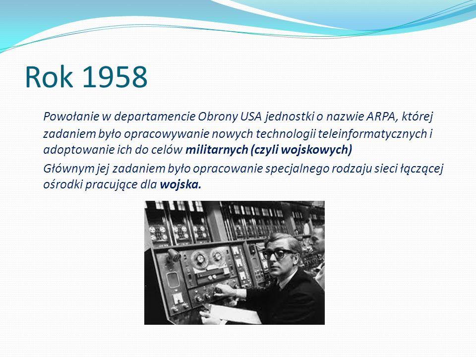 Rok 1958 Powołanie w departamencie Obrony USA jednostki o nazwie ARPA, której zadaniem było opracowywanie nowych technologii teleinformatycznych i ado