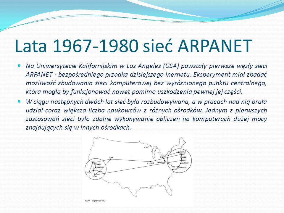 Lata 1967-1980 sieć ARPANET Na Uniwersytecie Kalifornijskim w Los Angeles (USA) powstały pierwsze węzły sieci ARPANET - bezpośredniego przodka dzisiej
