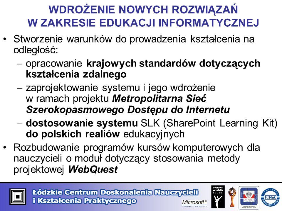 WDROŻENIE NOWYCH ROZWIĄZAŃ W ZAKRESIE EDUKACJI INFORMATYCZNEJ Stworzenie warunków do prowadzenia kształcenia na odległość: opracowanie krajowych standardów dotyczących kształcenia zdalnego zaprojektowanie systemu i jego wdrożenie w ramach projektu Metropolitarna Sieć Szerokopasmowego Dostępu do Internetu dostosowanie systemu SLK (SharePoint Learning Kit) do polskich realiów edukacyjnych Rozbudowanie programów kursów komputerowych dla nauczycieli o moduł dotyczący stosowania metody projektowej WebQuest
