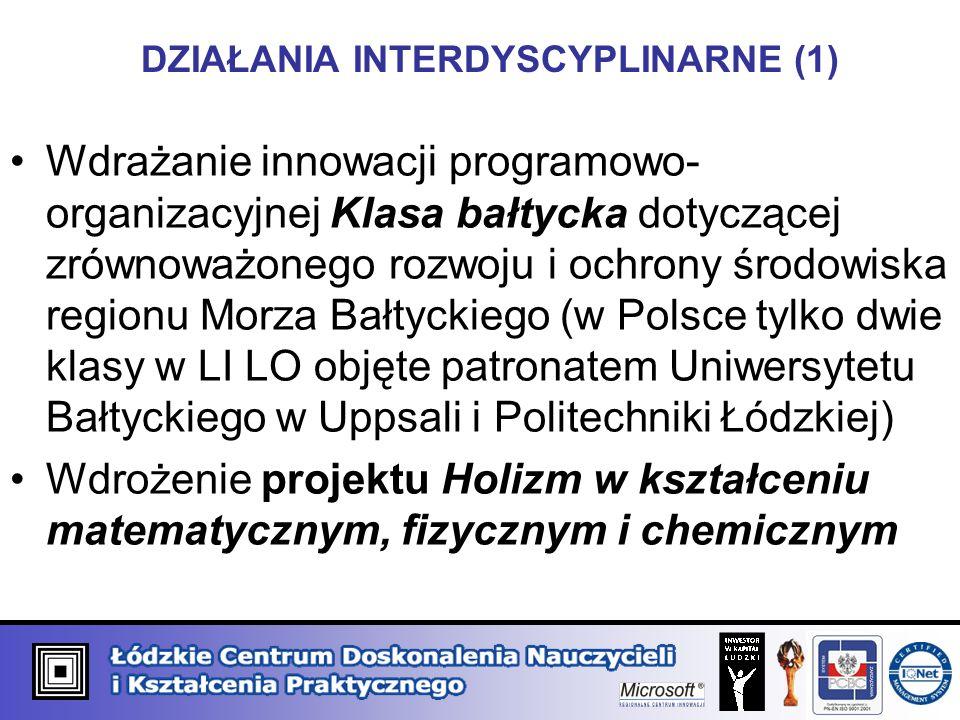 DZIAŁANIA INTERDYSCYPLINARNE (1) Wdrażanie innowacji programowo- organizacyjnej Klasa bałtycka dotyczącej zrównoważonego rozwoju i ochrony środowiska regionu Morza Bałtyckiego (w Polsce tylko dwie klasy w LI LO objęte patronatem Uniwersytetu Bałtyckiego w Uppsali i Politechniki Łódzkiej) Wdrożenie projektu Holizm w kształceniu matematycznym, fizycznym i chemicznym