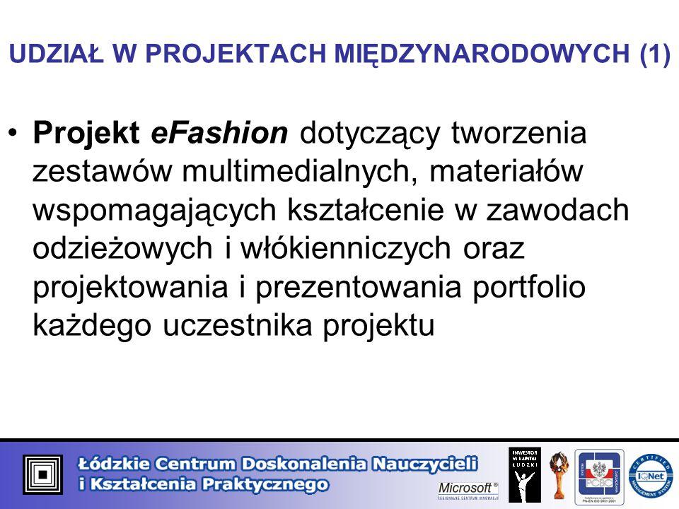 UDZIAŁ W PROJEKTACH MIĘDZYNARODOWYCH (1) Projekt eFashion dotyczący tworzenia zestawów multimedialnych, materiałów wspomagających kształcenie w zawodach odzieżowych i włókienniczych oraz projektowania i prezentowania portfolio każdego uczestnika projektu