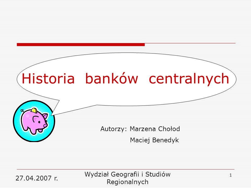 1 Wydział Geografii i Studiów Regionalnych 27.04.2007 r. Historia banków centralnych Autorzy: Marzena Chołod Maciej Benedyk