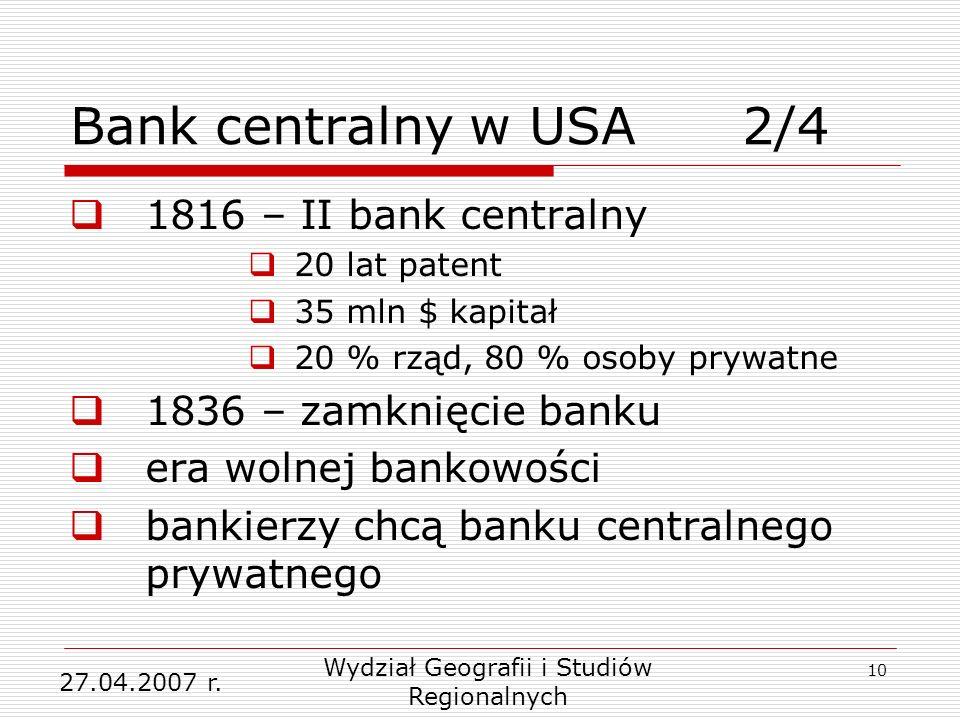 10 1816 – II bank centralny 20 lat patent 35 mln $ kapitał 20 % rząd, 80 % osoby prywatne 1836 – zamknięcie banku era wolnej bankowości bankierzy chcą banku centralnego prywatnego 27.04.2007 r.