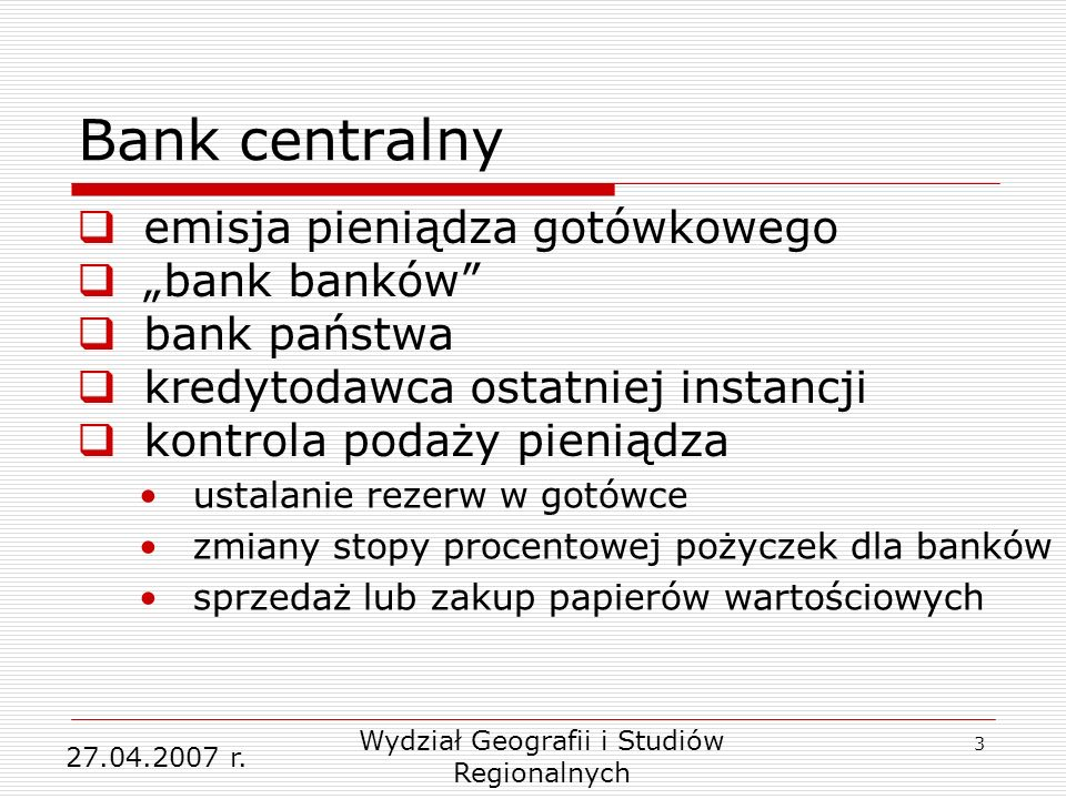 3 Bank centralny emisja pieniądza gotówkowego bank banków bank państwa kredytodawca ostatniej instancji kontrola podaży pieniądza Wydział Geografii i Studiów Regionalnych 27.04.2007 r.