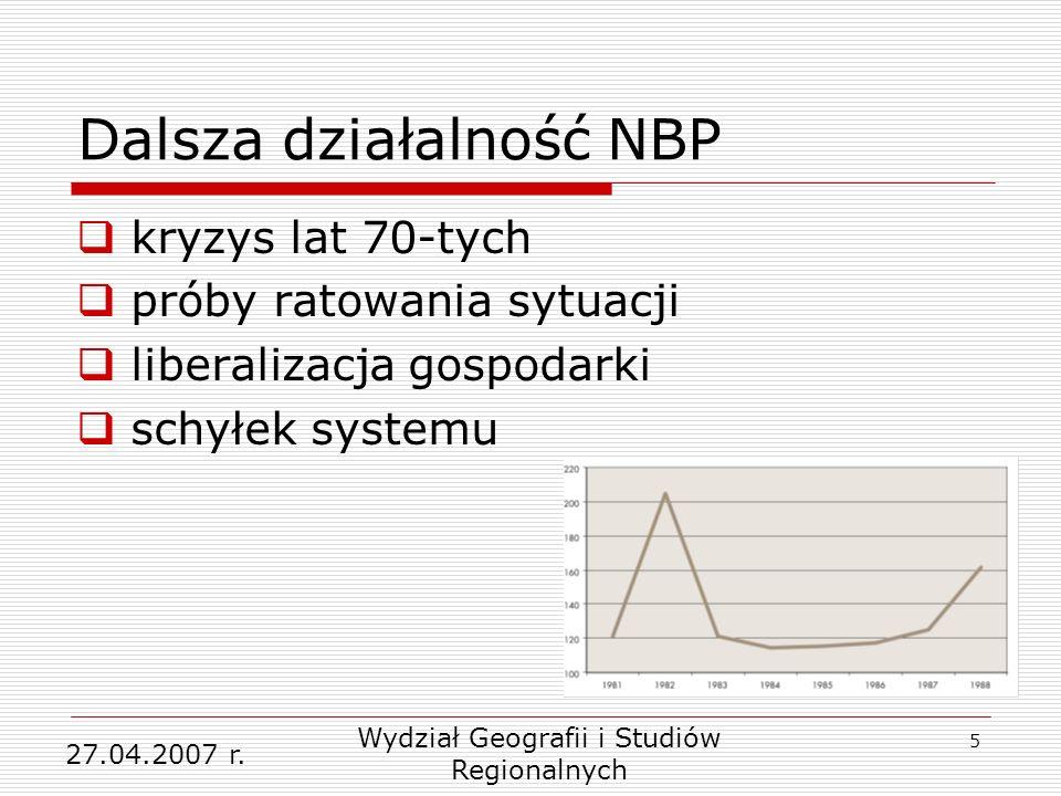 5 Dalsza działalność NBP kryzys lat 70-tych próby ratowania sytuacji liberalizacja gospodarki schyłek systemu 27.04.2007 r. Wydział Geografii i Studió