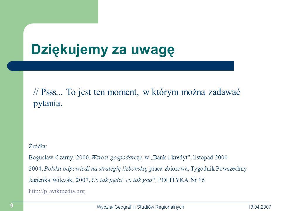 13.04.2007Wydział Geografii i Studiów Regionalnych 9 Dziękujemy za uwagę Źródła: Bogusław Czarny, 2000, Wzrost gospodarczy, w Bank i kredyt, listopad 2000 2004, Polska odpowiedź na strategię lizbońską, praca zbiorowa, Tygodnik Powszechny Jagienka Wilczak, 2007, Co tak pędzi, co tak gna , POLITYKA Nr 16 http://pl.wikipedia.org // Psss...