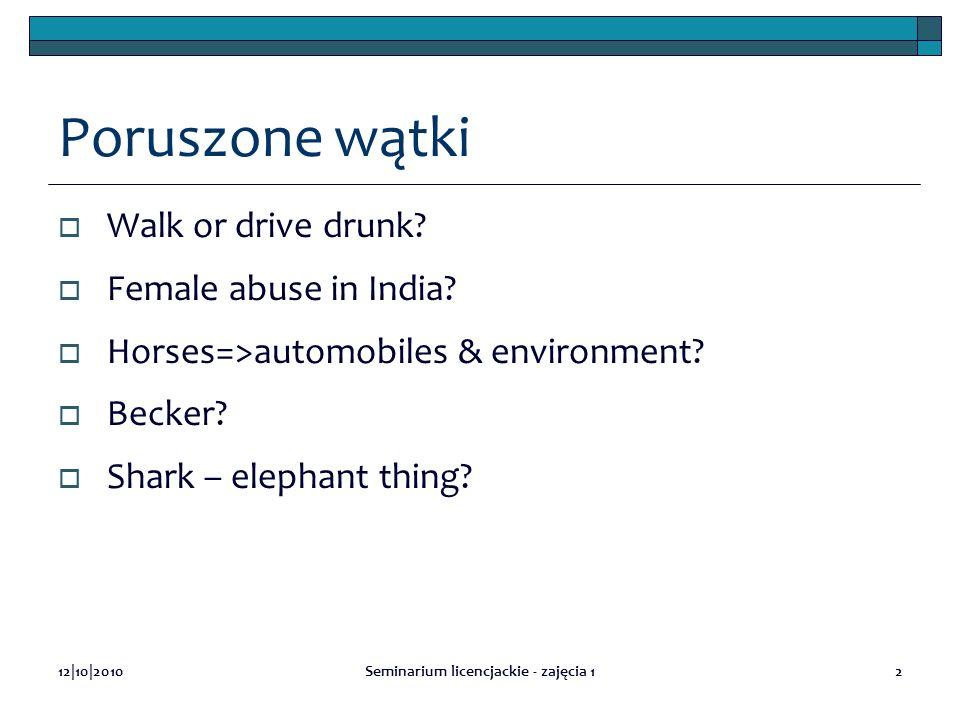 12|10|2010Seminarium licencjackie - zajęcia 12 Poruszone wątki Walk or drive drunk? Female abuse in India? Horses=>automobiles & environment? Becker?