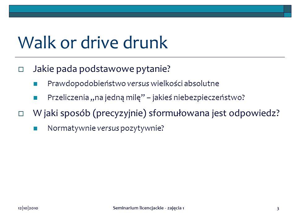12|10|2010Seminarium licencjackie - zajęcia 13 Walk or drive drunk Jakie pada podstawowe pytanie? Prawdopodobieństwo versus wielkości absolutne Przeli