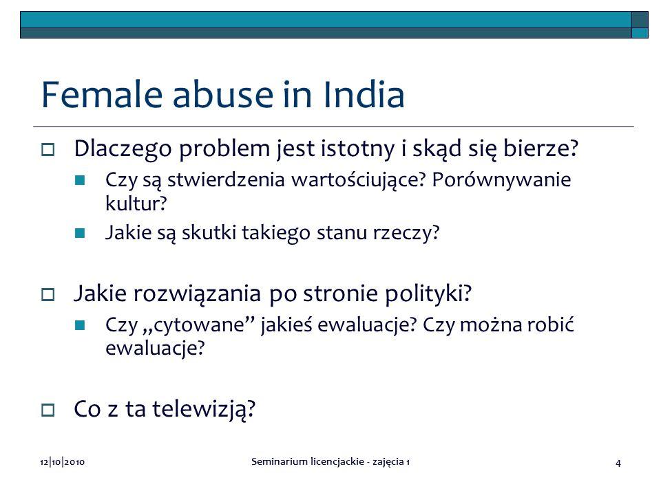12|10|2010Seminarium licencjackie - zajęcia 14 Female abuse in India Dlaczego problem jest istotny i skąd się bierze? Czy są stwierdzenia wartościując