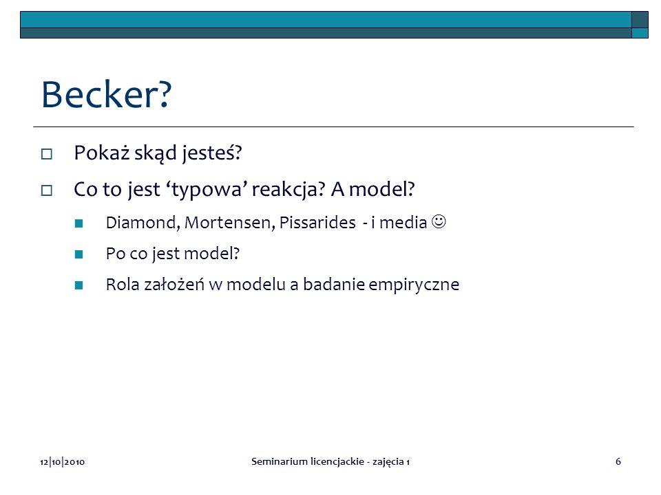 12|10|2010Seminarium licencjackie - zajęcia 16 Becker? Pokaż skąd jesteś? Co to jest typowa reakcja? A model? Diamond, Mortensen, Pissarides - i media