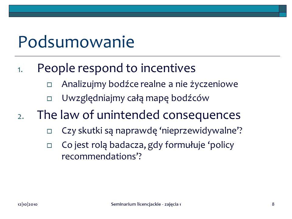 12|10|2010Seminarium licencjackie - zajęcia 18 Podsumowanie 1. People respond to incentives Analizujmy bodźce realne a nie życzeniowe Uwzględniajmy ca