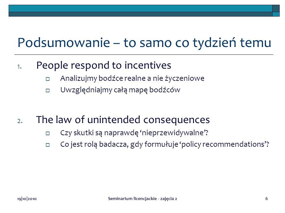 19|10|2010Seminarium licencjackie - zajęcia 26 Podsumowanie – to samo co tydzień temu 1. People respond to incentives Analizujmy bodźce realne a nie ż