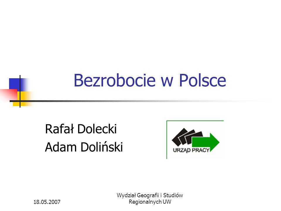 18.05.2007 Wydział Geografii i Studiów Regionalnych UW Bezrobocie w Polsce Rafał Dolecki Adam Doliński